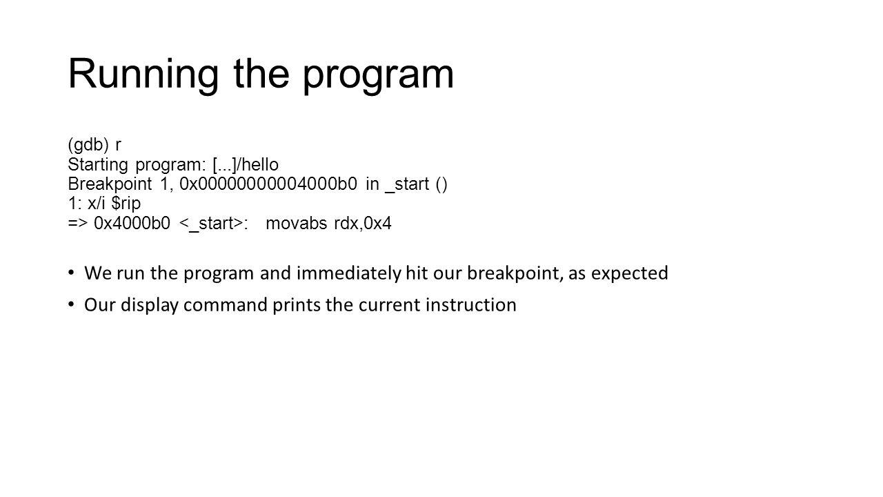 Running the program (gdb) r. Starting program: [...]/hello. Breakpoint 1, 0x00000000004000b0 in _start ()